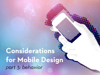 Considerations for Mobile Design (Part 3): Behavior