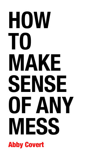 How to Make Sense of Any Mess by Abby Covert